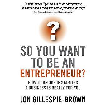 Si vous souhaitez être un Entrepreneur?: comment à décider si une entreprise est vraiment pour vous