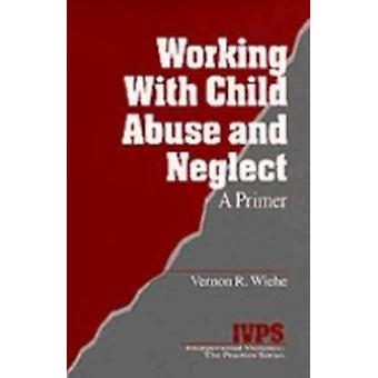 Working with Child Abuse and Neglect A Primer by Wiehe & Vernon R.