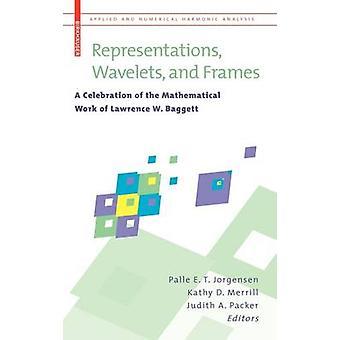 Vertegenwoordigingen Wavelets en Frames A viering van het wiskundige werk van Lawrence W. Baggett door Jorgensen & Palle E. T.