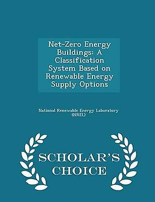 NetZero Energy Buildings A Classification System Based on Renewable Energy Supply Options  Scholars Choice Edition by National Renewable Energy Laboratory NR