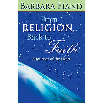 From Religion Back to Faith - A Journey of the Heart by Barbara Fiand
