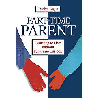 Part-Time Parent - Learning to Live without Full-Time Custody by Carol