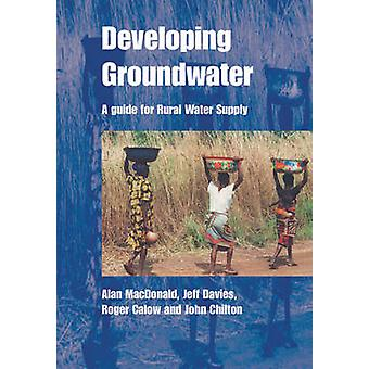 Developing Groundwater  A guide for rural water supply by Alan MacDonald & Jeff Davies & John Chilton & Roger Calow