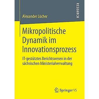 Mikropolitische Dynamik Im Innovationsprozess ItGestutztes Berichtswesen in Der Sachsischen Ministerialverwaltung by Locher & Alexander