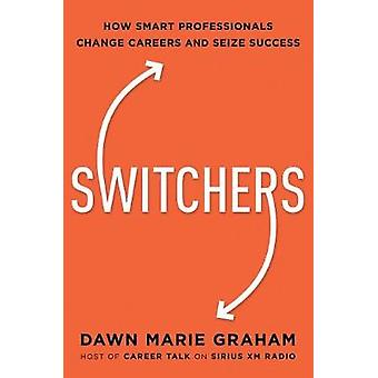 Switchers - How Smart Professionals Change Careers - And Seize Success