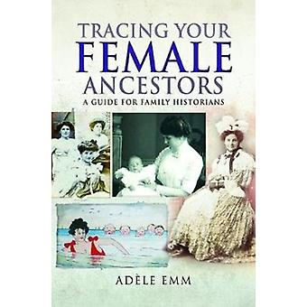 Tracing Your Female Ancestors by Adele Emm