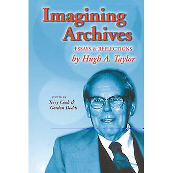 Imagining Archives Essays and Reflections by Taylor & Hugh A.