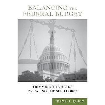 Balancing the Federal Budget Trimming the Herds or Eating the Seed Corn by Rubin & Irene S.