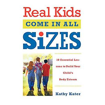 Real Kids Come in All Sizes Ten Essential Lessons to Build Your Childs Body Esteem by Kater & Kathy
