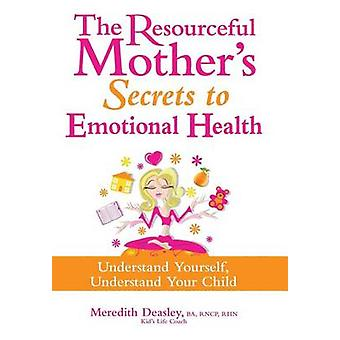 The Resourceful Mothers Secrets to Emotional Health Understand Yourself Understand Your Child by Deasley BA RNCP RHN ACC & Meredith