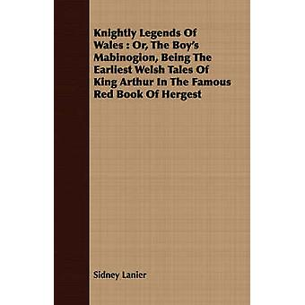 Knightly Legends Of Wales  Or The Boys Mabinogion Being The Earliest Welsh Tales Of King Arthur In The Famous Red Book Of Hergest by Lanier & Sidney