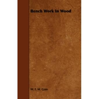 Bench Work in Wood  A Course of Study and Practice Designed for the Use of Schools and Colleges by Goss & W. F. M.