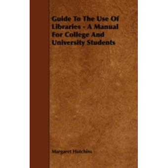 Guide to the Use of Libraries  A Manual for College and University Students by Hutchins & Margaret