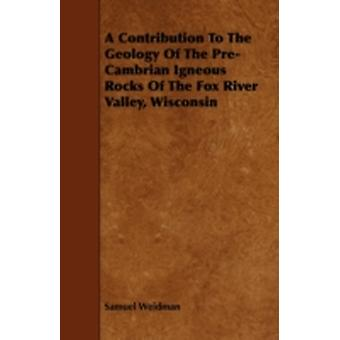 A Contribution To The Geology Of The PreCambrian Igneous Rocks Of The Fox River Valley Wisconsin by Weidman & Samuel