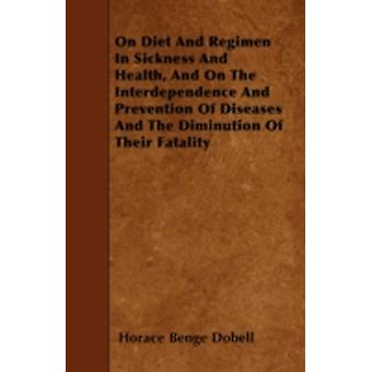 On Diet And Regimen In Sickness And Health And On The Interdependence And Prevention Of Diseases And The Diminution Of Their Fatality by Dobell & Horace Benge