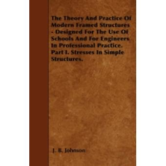 The Theory And Practice Of Modern Framed Structures  Designed For The Use Of Schools And For Engineers In Professional Practice. Part I. Stresses In Simple Structures. by Johnson & J. B.