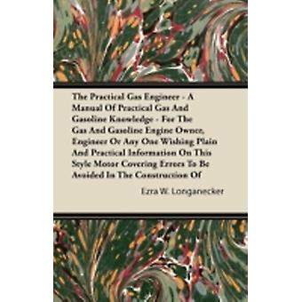 The Practical Gas Engineer  A Manual Of Practical Gas And Gasoline Knowledge  For The Gas And Gasoline Engine Owner Engineer Or Any One Wishing Plain And Practical Information On This Style Motor C by Longanecker & Ezra W.