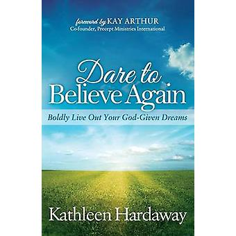 Dare to Believe Again Boldly Live Out Your GodGiven Dreams by Hardaway & Kathleen
