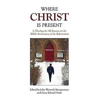 Where Christ Is Present A Theology for All Seasons on the 500th Anniversary of the Reformation by Montgomery & John Warwick
