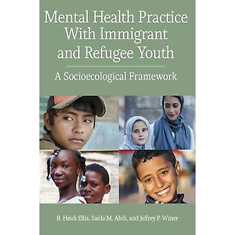 Mental Health Practice With Immigrant and Refugee Youth  A Socioecological Framework by B Heidi Ellis & Saidi Abdi & Jeffrey P Winer