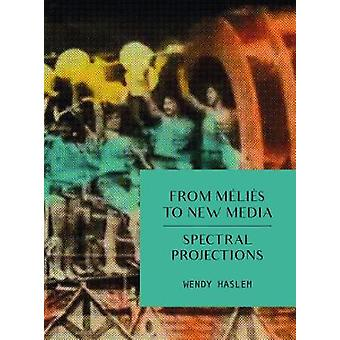 From Melies to New Media - Spectral Projections by Wendy Haslem - 9781