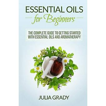 Essential Oils for Beginners - The Complete Guide to Getting Started w
