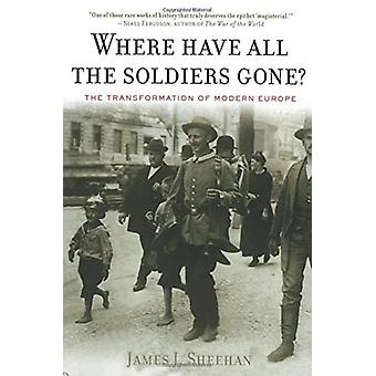 Where Have All the Soldiers Gone The Transformation of Modern Europe door James J Sheehan