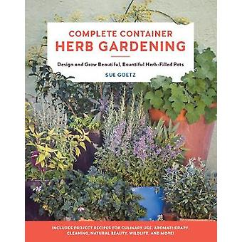 Complete Container Herb Gardening Design and Grow Beautiful Bountiful HerbFilled Pots