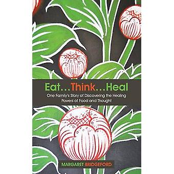 Eat...Think...Heal One Familys Story of Discovering the Healing Powers of Food and Thought by Bridgeford & Margaret
