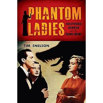 Phantom Ladies - Hollywood Horror and the Home Front by Tim Snelson -