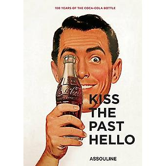 Kiss the Past Hello 100 Years of the CocaCola Contour Bottle by Compiled by Assouline