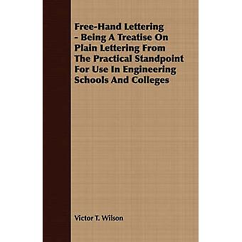 FreeHand Lettering  Being A Treatise On Plain Lettering From The Practical Standpoint For Use In Engineering Schools And Colleges by Wilson & Victor T.
