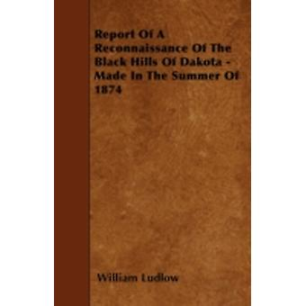 Report Of A Reconnaissance Of The Black Hills Of Dakota  Made In The Summer Of 1874 by Ludlow & William