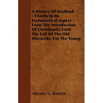 A History Of Scotland  Chiefly In Its Ecclesiastical Aspect  From The Introduction Of Christianity Until The Fall Of The Old Hierarchy. For The Young. by Kinloch & Marjory G.