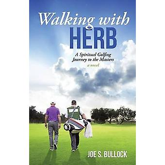 Walking with Herb A Spiritual Golfing Journey to the Masters by Bullock & Joe S.