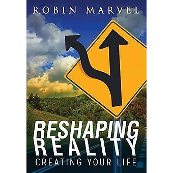 Reshaping Reality Creating Your Life by Marvel & Robin