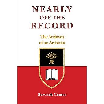 Nearly off the Record  The Archives of an Archivist by Coates & Berwick