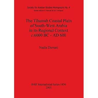 The Tihamah Coastal Plain of SouthWest Arabia in its Regional Context c. 6000 BC  AD 600 by Durrani & Nadia