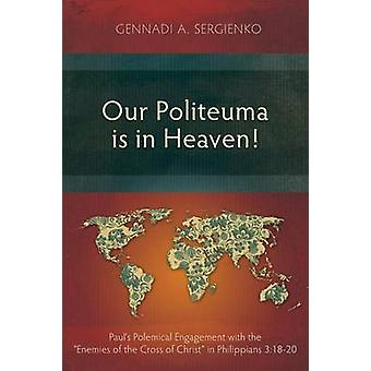 Our Politeuma Is in Heaven Pauls Polemical Engagement with the Enemies of the Cross of Christ in Philippians 31820 by Sergienko & Gennadi Andreyevich
