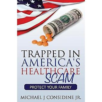 Trapped in Americas Healthcare Scam Protect Your Family by Considine Michael