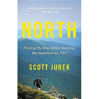 North - Finding My Way While Running the Appalachian Trail by Scott Ju
