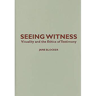 Seeing Witness - Visuality and the Ethics of Testimony by Jane Blocker