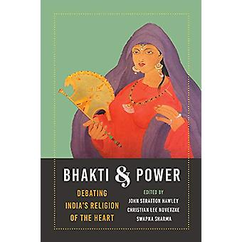 Bhakti and Power - Debating India's Religion of the Heart by John Stra