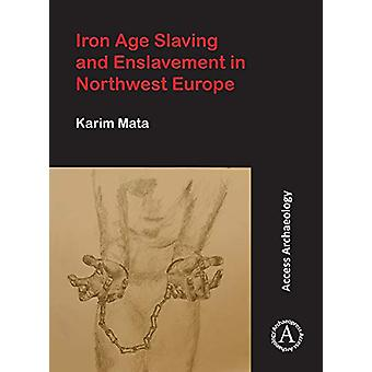 Iron Age Slaving and Enslavement in Northwest Europe by Karim Mata -