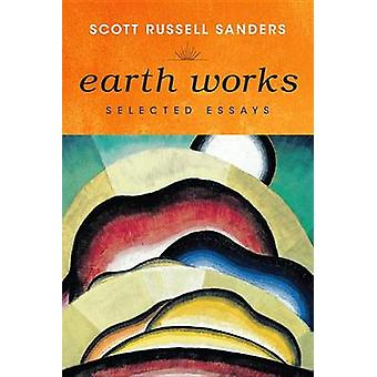 Earth Works - Scott Russell Sandersin valitsemat esseet - 9780253000958
