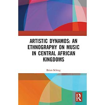 Artistic Dynamos An Ethnography on Music in Central African Kingdoms by Brian Schrag