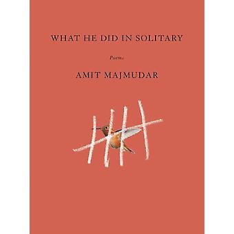 What He Did in Solitary by Amit Majmudar