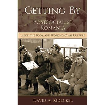 Getting by in Postsocialist Romania Labor the Body and Workingclass Culture New Anthropologies of Europe by David A Kideckel