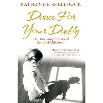 Dance for Your Daddy - The True Story of a Brutal East End Childhood b