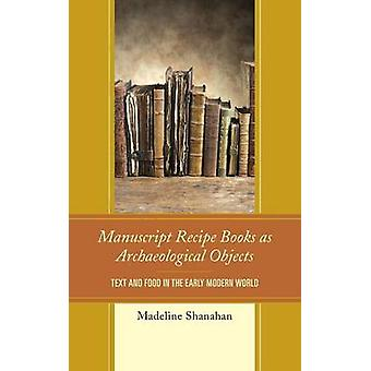 Manuscript Recipe Books as Archaeological Objects Text and Food in the Early Modern World by Shanahan & Madeline